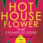 Review: Margot Berwin's HOTHOUSE FLOWER AND THE 9 PLANTS OF DESIRE